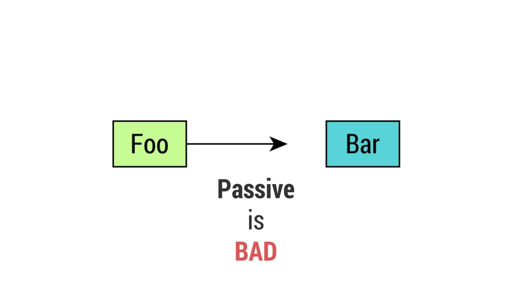 Passive is BAD