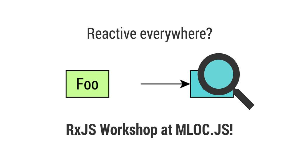 Reactive everywhere? RxJS Workshop at MLOC.JS!
