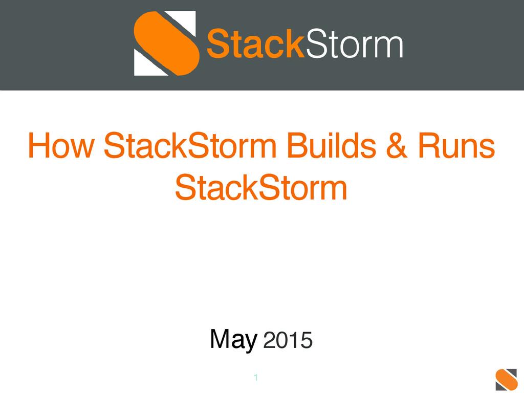 1 How StackStorm Builds & Runs StackStorm May 2...