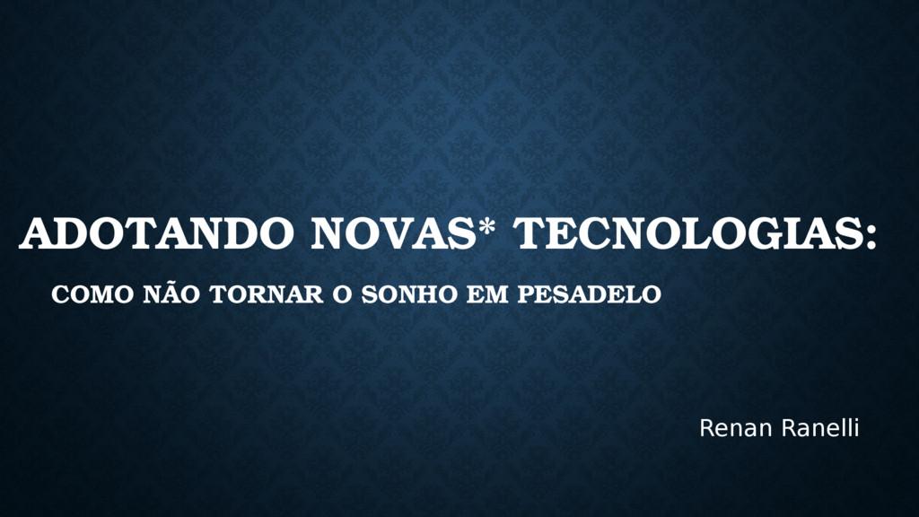 ADOTANDO NOVAS* TECNOLOGIAS: COMO NÃO TORNAR O ...
