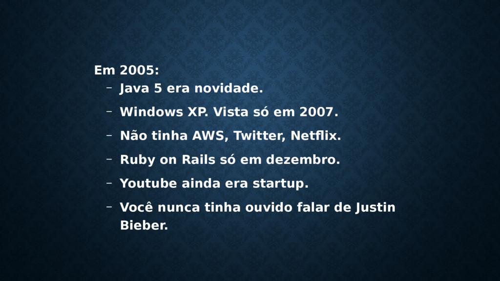 Em 2005: – Java 5 era novidade. – Windows XP. V...