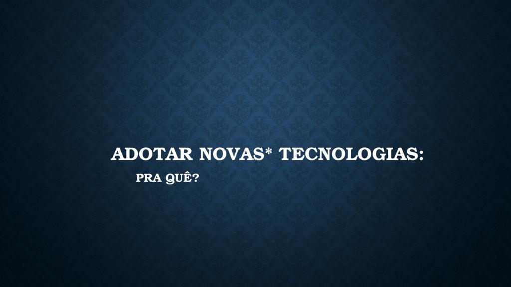 ADOTAR NOVAS* TECNOLOGIAS: PRA QUÊ?