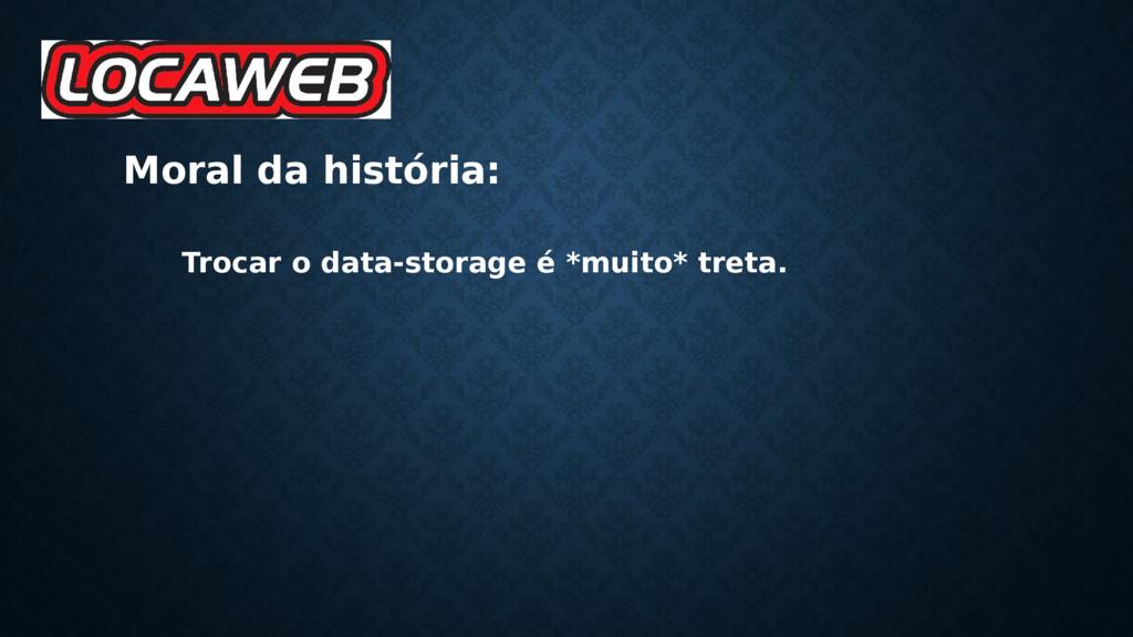 Moral da história: Trocar o data-storage é *mui...