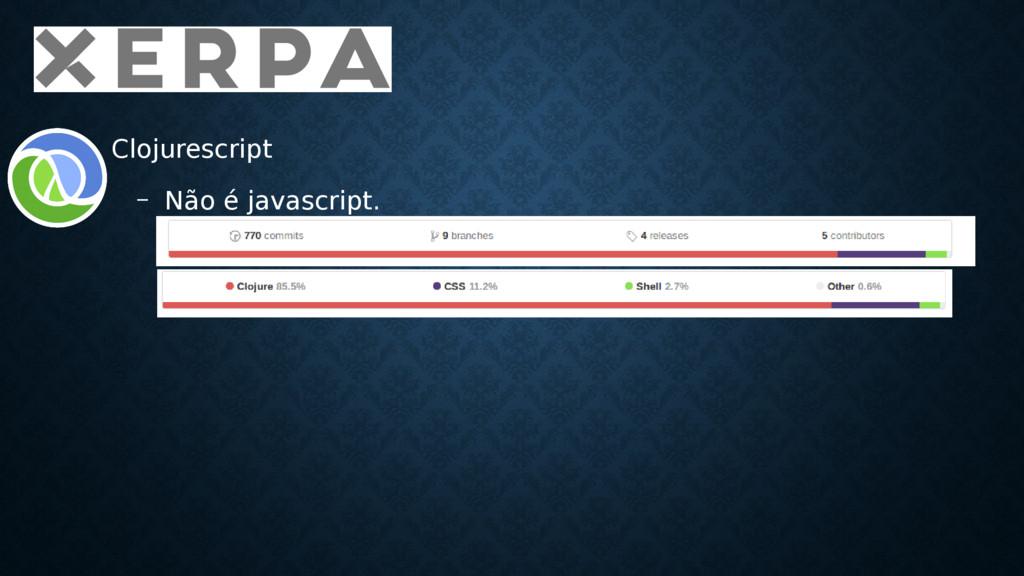 • Clojurescript – Não é javascript.