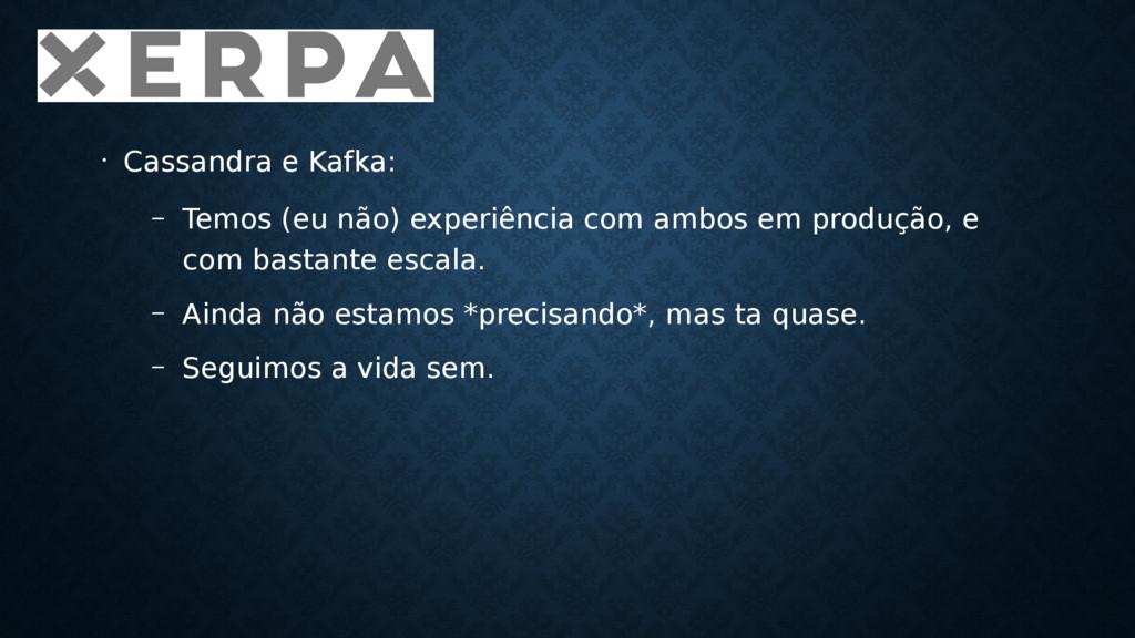 • Cassandra e Kafka: – Temos (eu não) experiênc...