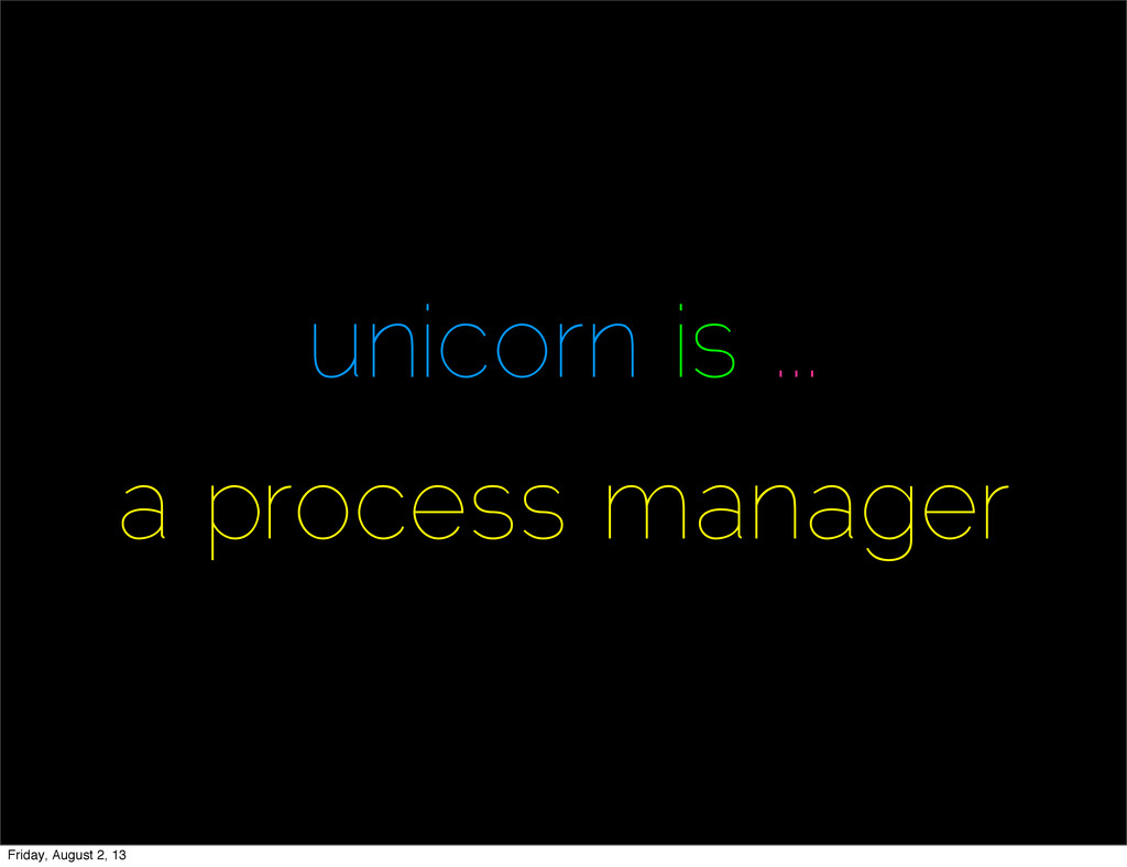 unicorn is ... a process manager Friday, August...