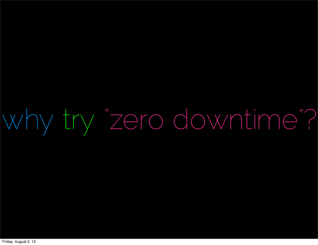 """why try """"zero downtime""""? Friday, August 2, 13"""
