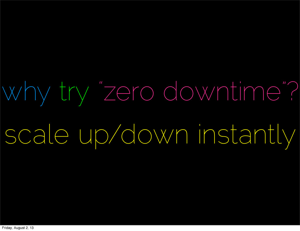 """why try """"zero downtime""""? scale up/down instantl..."""