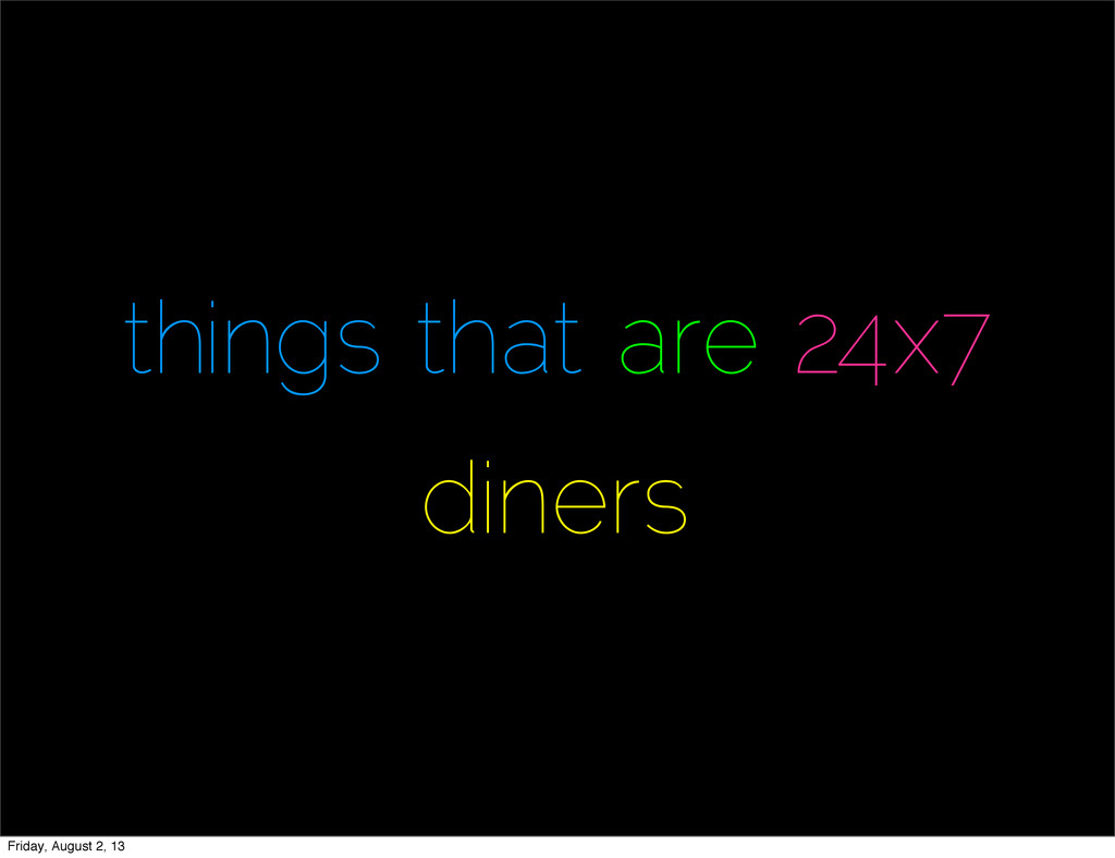 things that are 24x7 diners Friday, August 2, 13