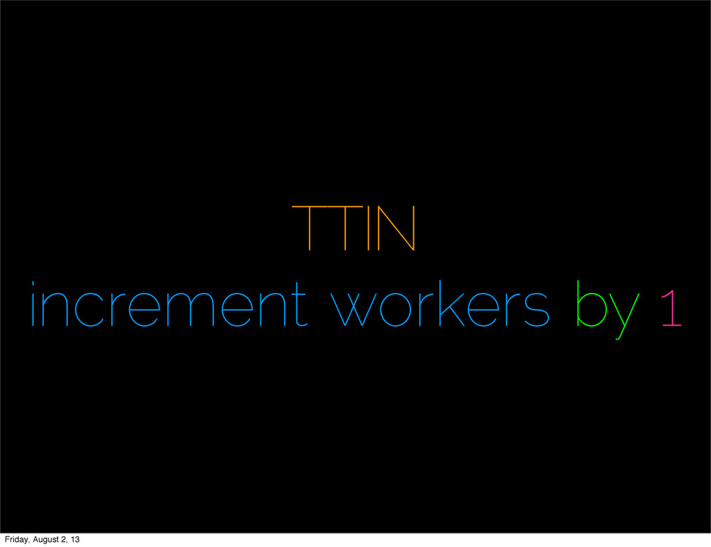 TTIN increment workers by 1 Friday, August 2, 13