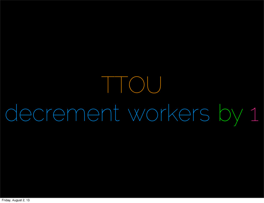 TTOU decrement workers by 1 Friday, August 2, 13