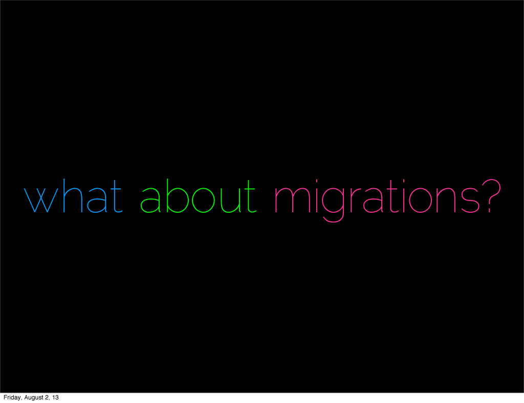 what about migrations? Friday, August 2, 13