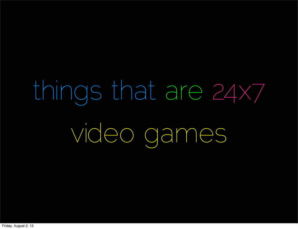 things that are 24x7 video games Friday, August...