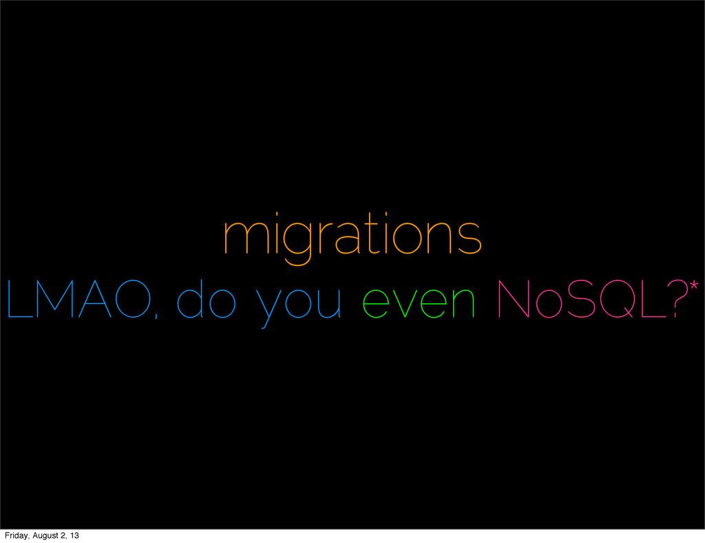 migrations LMAO, do you even NoSQL?* Friday, Au...