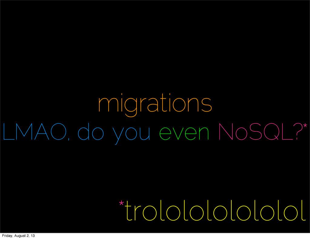 migrations LMAO, do you even NoSQL?* *trolololo...
