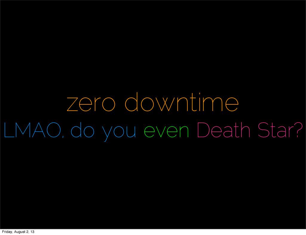 zero downtime LMAO, do you even Death Star? Fri...