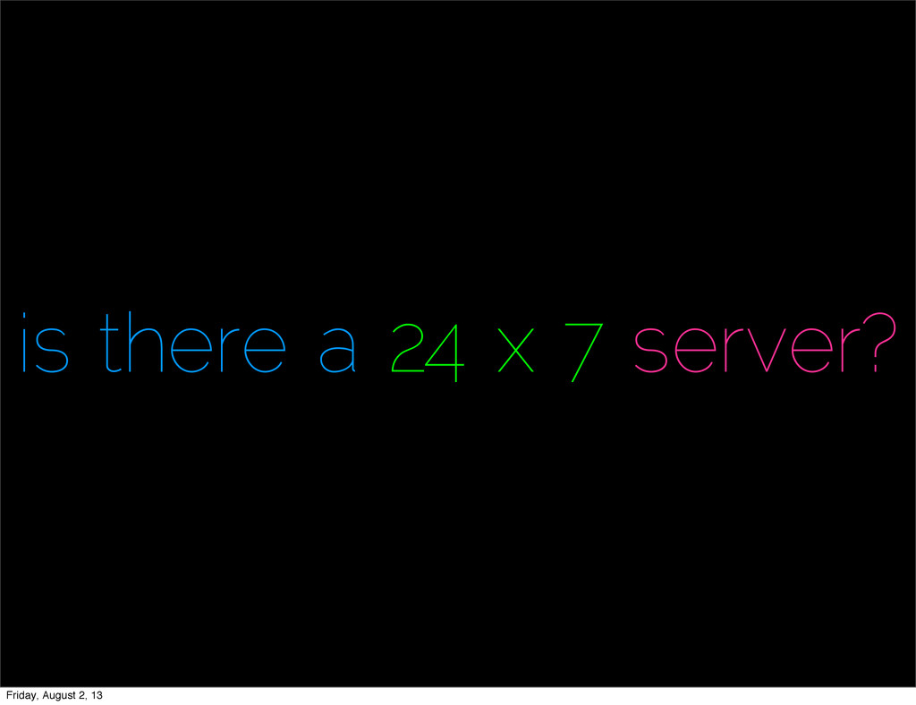 is there a 24 x 7 server? Friday, August 2, 13