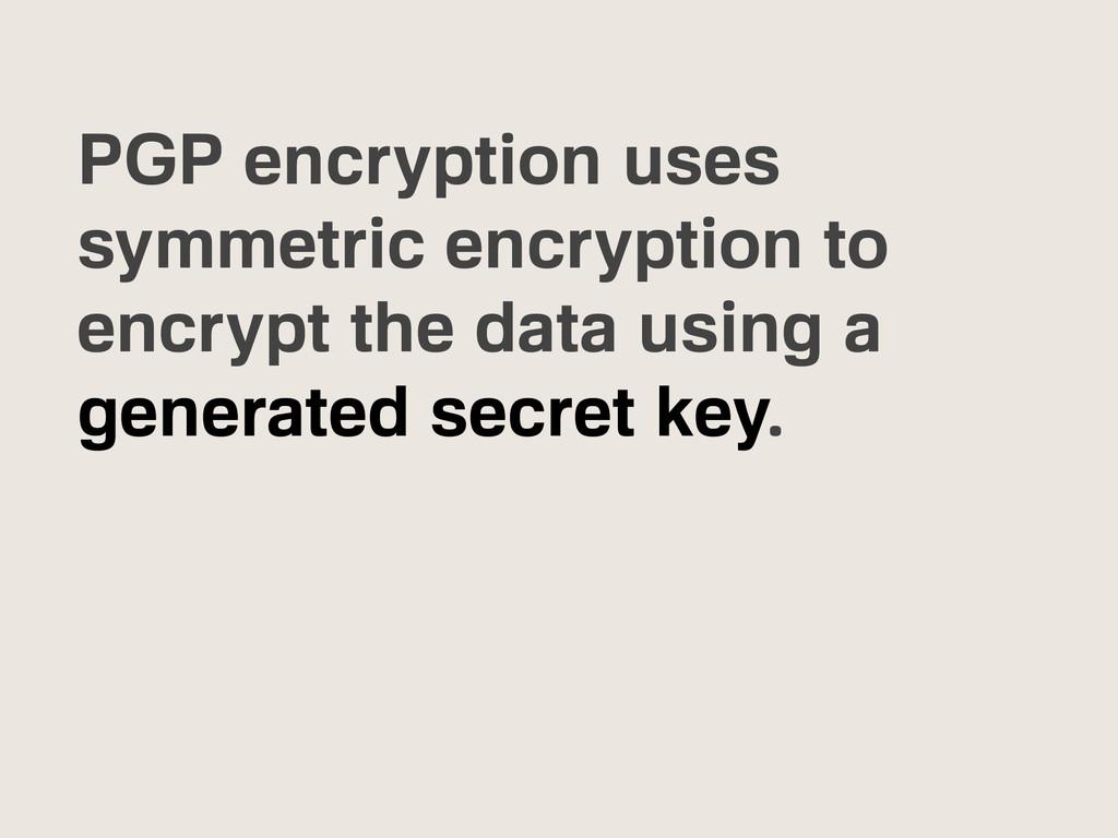 PGP encryption uses symmetric encryption to enc...