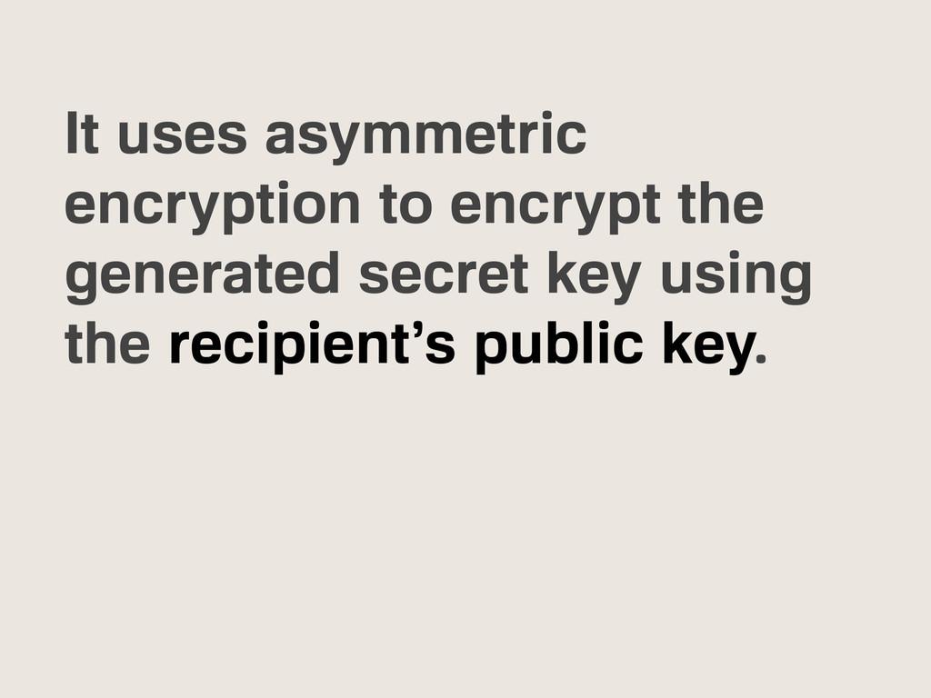 It uses asymmetric encryption to encrypt the ge...