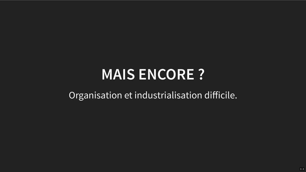 MAIS ENCORE ? Organisation et industrialisation...