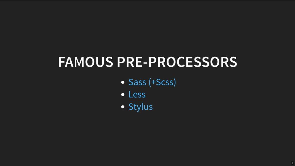 FAMOUS PRE-PROCESSORS Sass (+Scss) Less Stylus 5