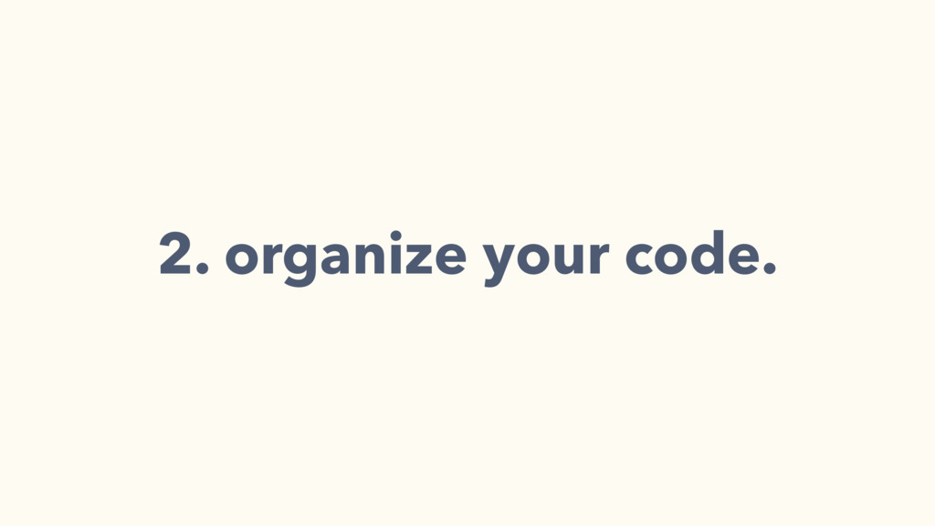 2. organize your code.