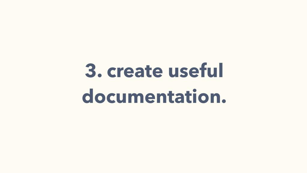 3. create useful documentation.