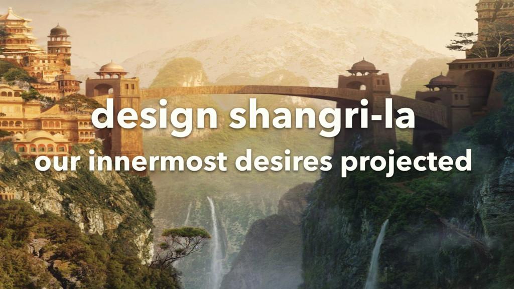 design shangri-la our innermost desires project...