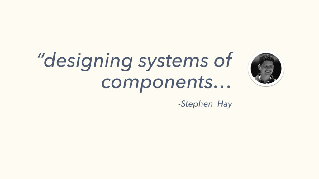 """designing systems of components… -Stephen Hay"