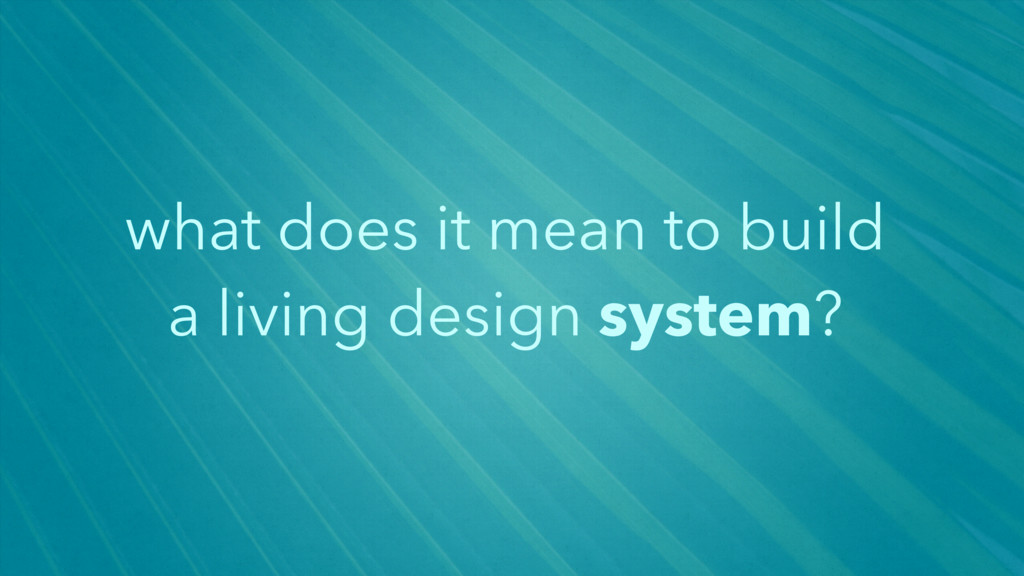 what does it mean to build a living design syst...