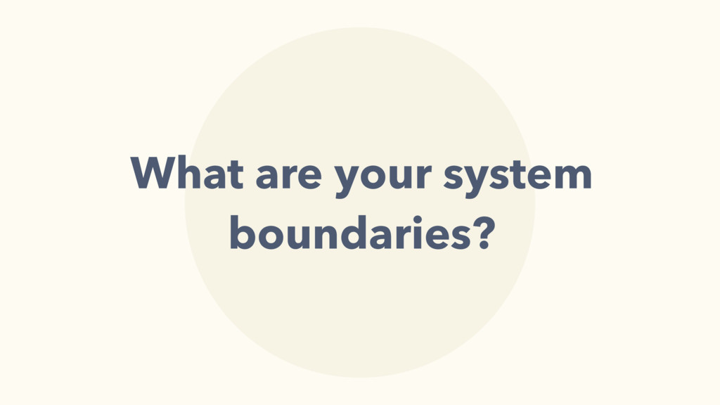 What are your system boundaries?