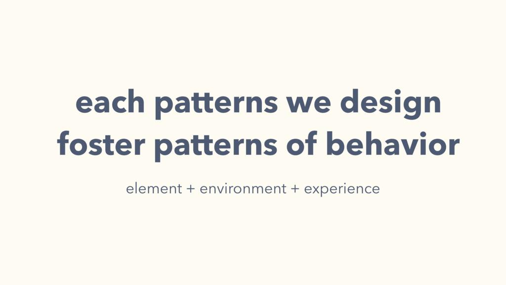 each patterns we design foster patterns of beha...