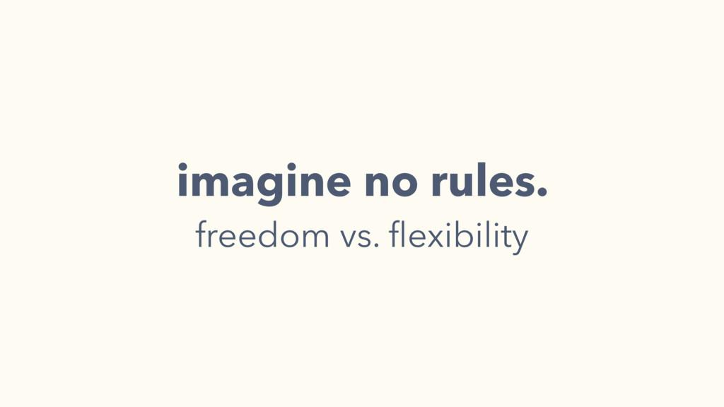 imagine no rules. freedom vs. flexibility