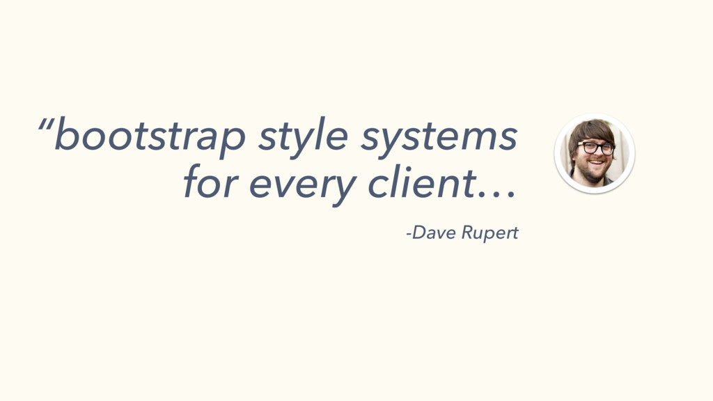 """bootstrap style systems for every client… -Dav..."