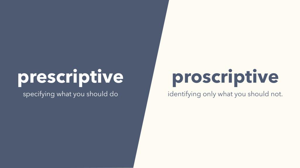 prescriptive specifying what you should do pros...