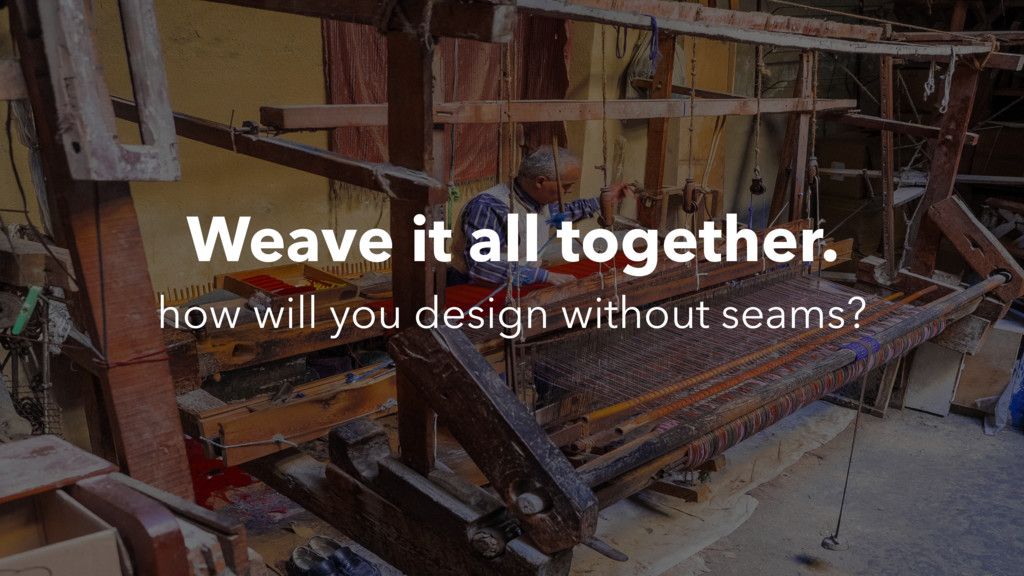 Weave it all together. how will you design with...