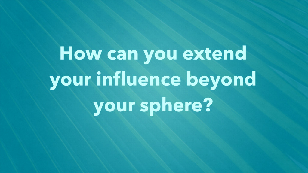 How can you extend your influence beyond your sp...