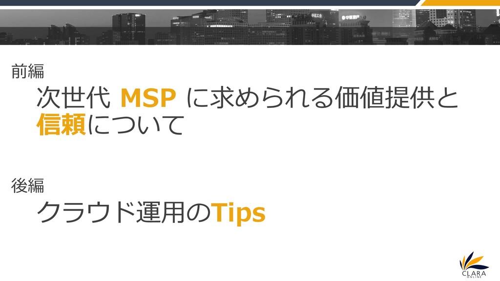 前編 次世代 MSP に求められる価値提供と 信頼について 後編 クラウド運用のTips