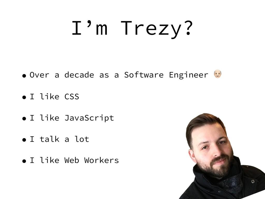 I'm Trezy? • Over a decade as a Software Engine...