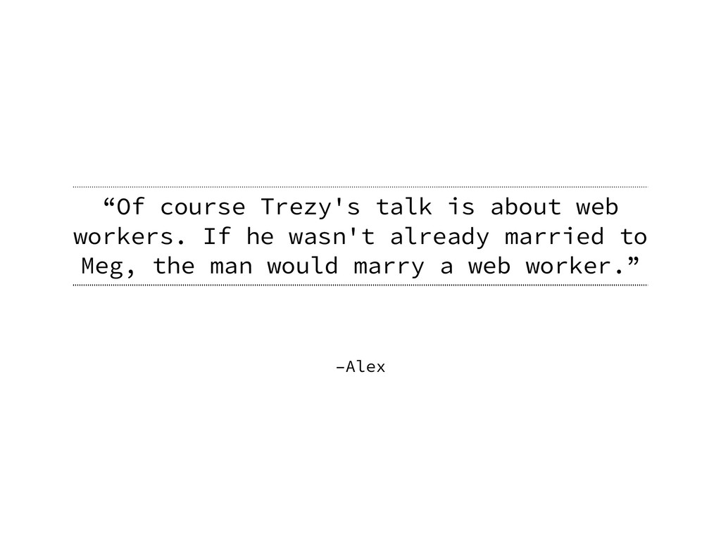 """–Alex """"Of course Trezy's talk is about web work..."""