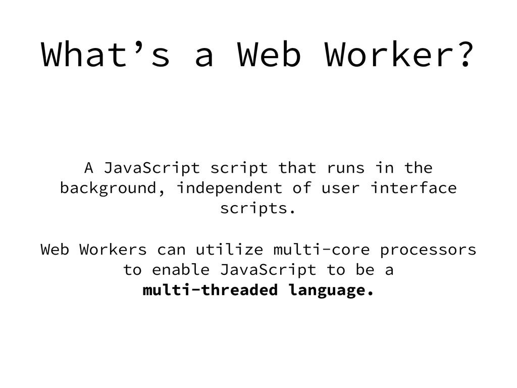 What's a Web Worker? A JavaScript script that r...