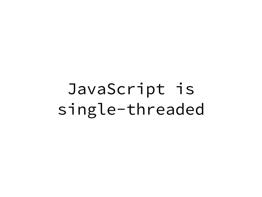 JavaScript is single-threaded