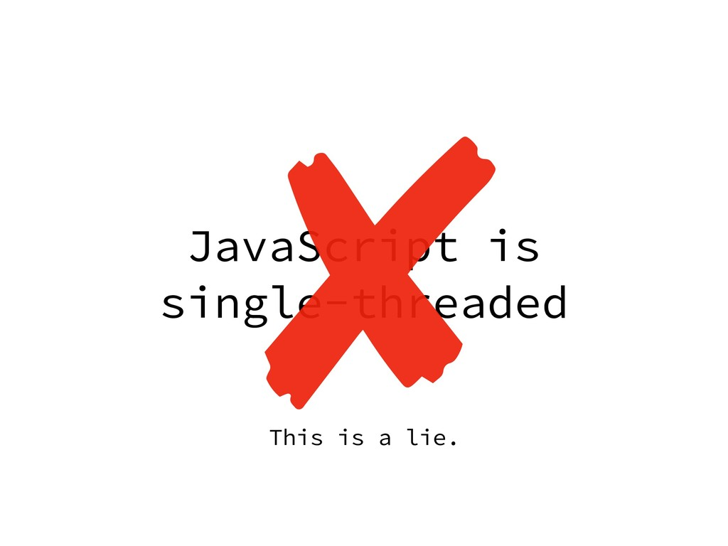JavaScript is single-threaded This is a lie.
