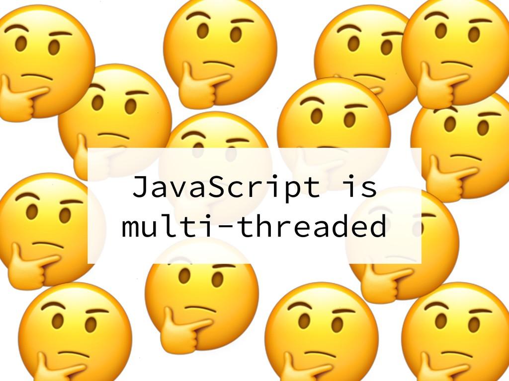 JavaScript is multi-threaded