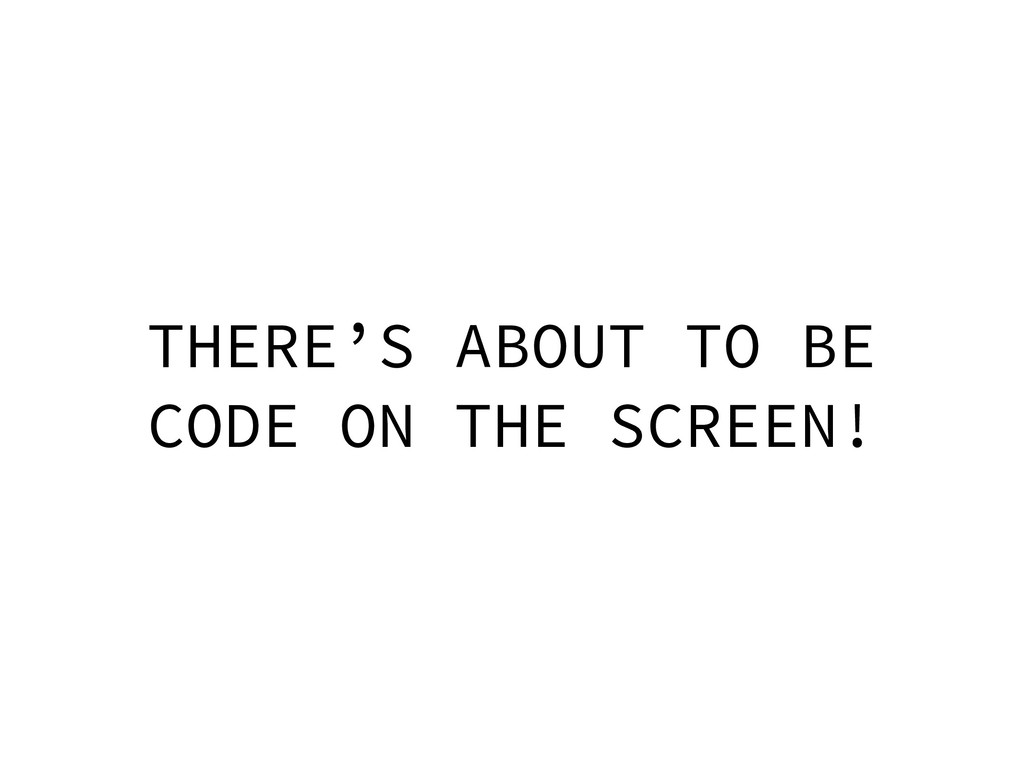 THERE'S ABOUT TO BE CODE ON THE SCREEN!