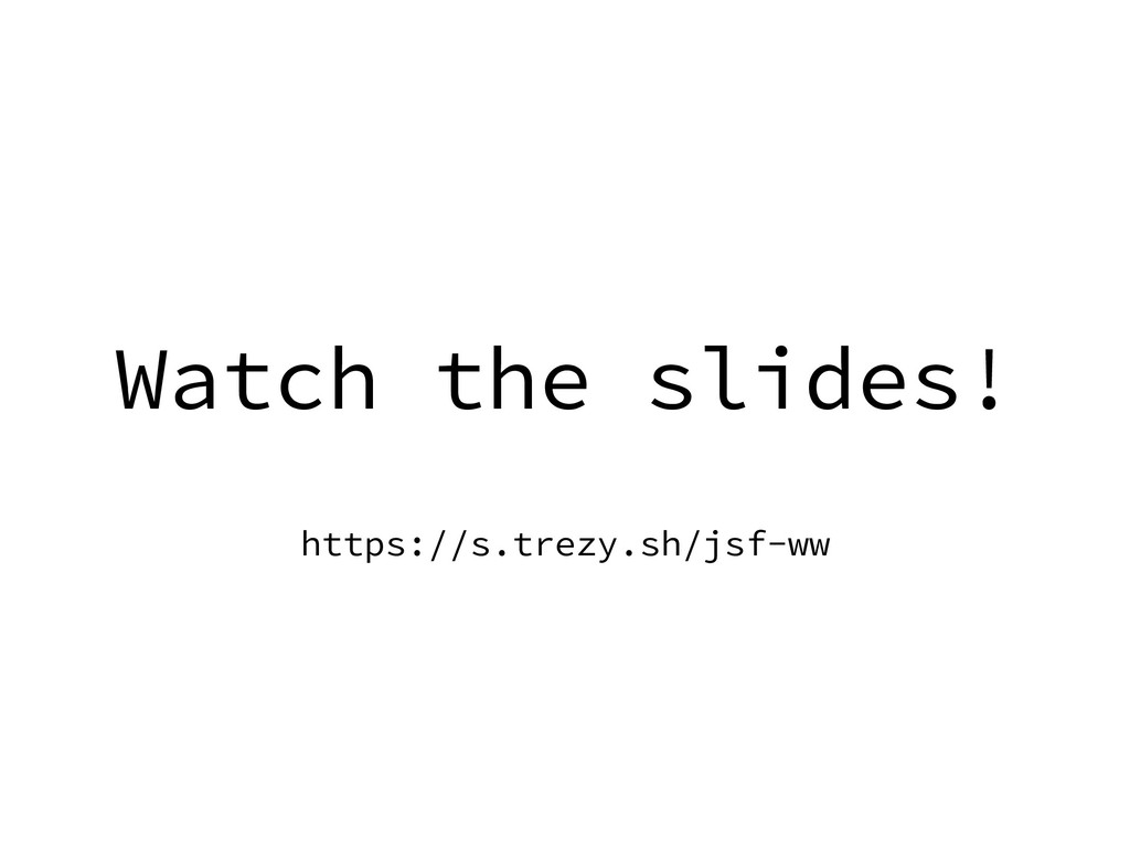 Watch the slides! https://s.trezy.sh/jsf-ww
