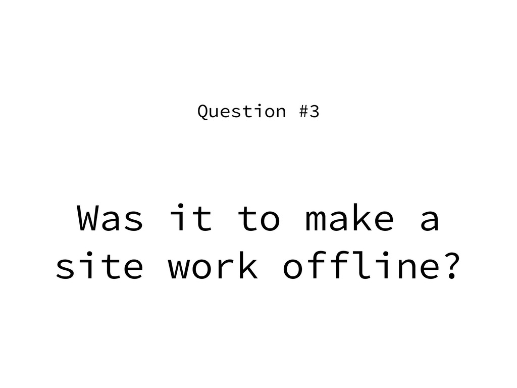Was it to make a site work offline? Question #3