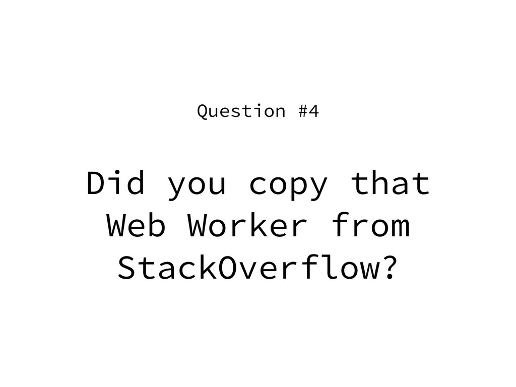 Did you copy that Web Worker from StackOverflow...