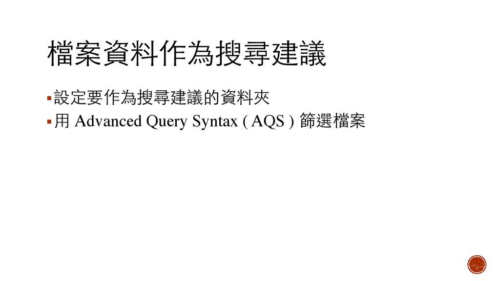 檔案資料作為搜尋建議 ▪設定要作為搜尋建議的資料夾 ▪⽤用 Advanced Query Sy...