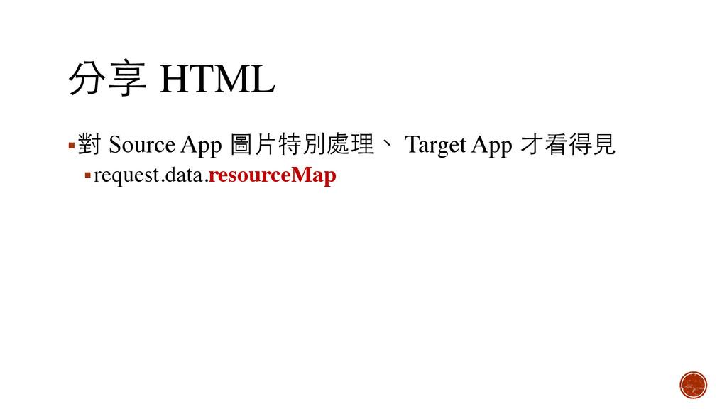 分享 HTML ▪對 Source App 圖⽚片特別處理、 Target App 才看得⾒見...